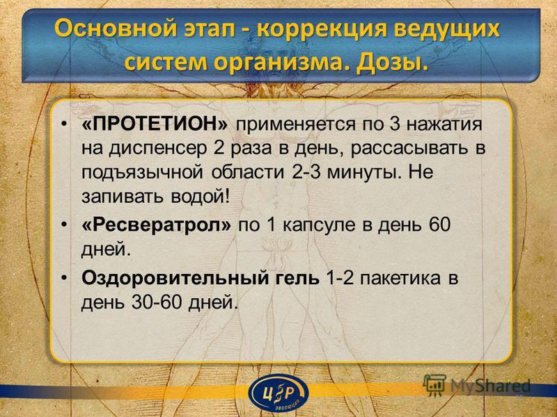 Основной этап - коррекция ведущих систем организма. Дозы. «ПРОТЕТИОН» применяется по 3 нажатия на диспенсер 2 раза в день, рассасывать в подъязычной области 2-3 минуты. Не запивать водой! «Ресвератрол» по 1 капсуле в день 60 дней. Оздоровительный гел