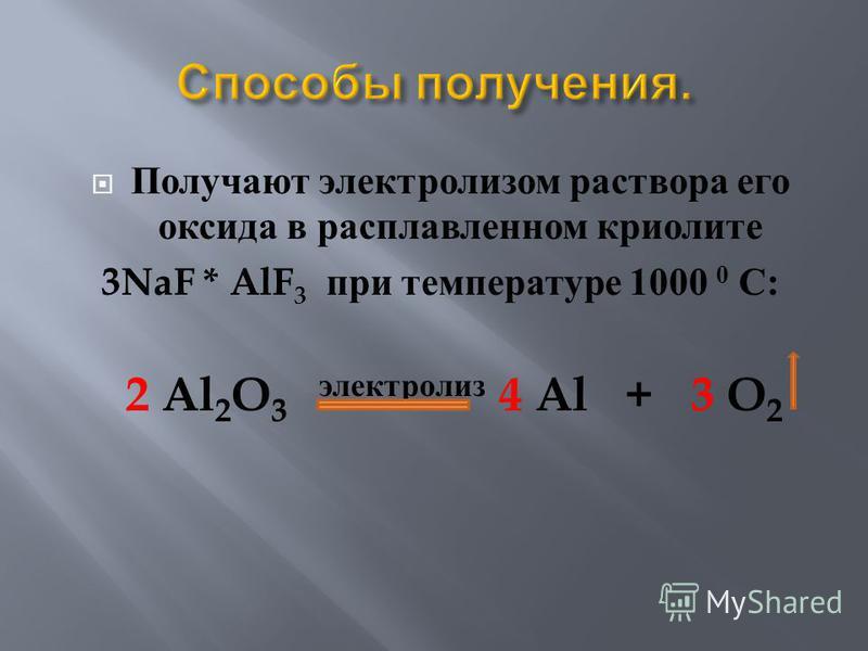Получают электролизом раствора его оксида в расплавленном криолите 3NaF * AlF 3 при температуре 1000 0 С : 2 Al 2 O 3 электролиз 4 Al + 3 O 2
