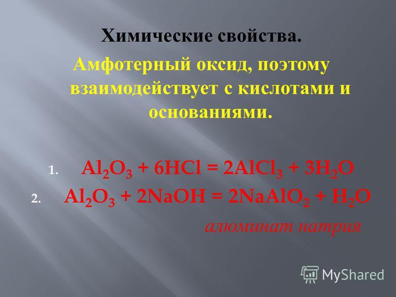 Химические свойства. Амфотерный оксид, поэтому взаимодействует с кислотами и основаниями. 1. Al 2 O 3 + 6HCl = 2AlCl 3 + 3H 2 O 2. Al 2 O 3 + 2NaOH = 2NaAlO 2 + H 2 O алюминат натрия