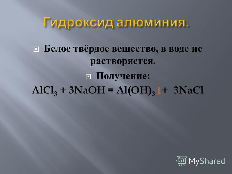Белое твёрдое вещество, в воде не растворяется. Получение : AlCl 3 + 3NaOH = Al(OH) 3 + 3NaCl