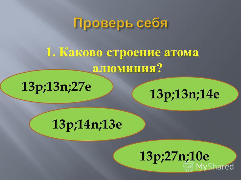 1. Каково строение атома алюминия ? 13p;13n;27e 13p;13n;14e 13p;27n;10e 13p;14n;13e
