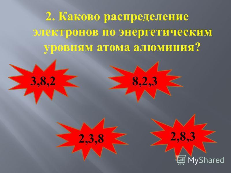 2. Каково распределение электронов по энергетическим уровням атома алюминия ? 3,8,2 8,2,3 2,3,8 2,8,3