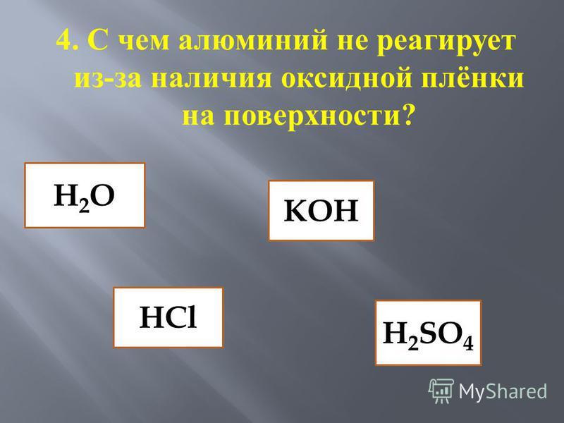 4. С чем алюминий не реагирует из - за наличия оксидной плёнки на поверхности ? H2OH2O KOH HCl H 2 SO 4