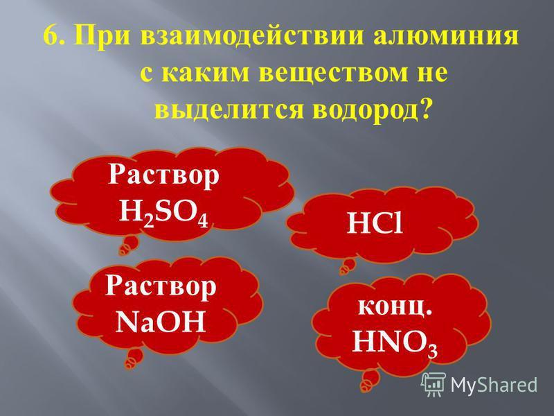 6. При взаимодействии алюминия с каким веществом не выделится водород ? Раствор H 2 SO 4 HCl Раствор NaOH конц. HNO 3