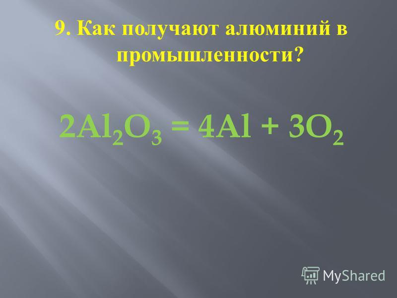 9. Как получают алюминий в промышленности ? 2Al 2 O 3 = 4Al + 3O 2