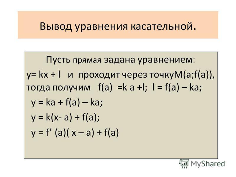 Вывод уравнения касательной. Пусть прямая задана уравнением: y= kx + l и проходит через точкуM(a;f(a)), тогда получим f(a) =k a +l; l = f(a) – ka; y = ka + f(a) – ka; y = k(x- a) + f(a); y = f (a)( x – a) + f(a)