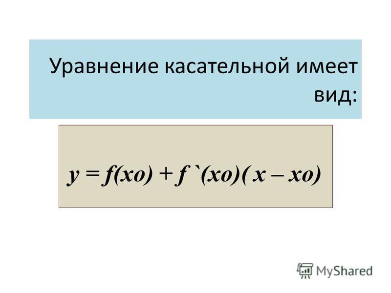 y = f(x o ) + f `(x o )( x – x o ) Уравнение касательной имеет вид: y = f(xo) + f `(xo)( x – xo)
