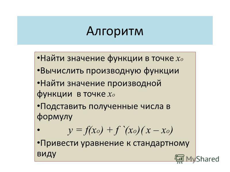 Алгоритм Найти значение функции в точке х о Вычислить производную функции Найти значение производной функции в точке х о Подставить полученные числа в формулу y = f(x o ) + f `(x o )( x – x o ) Привести уравнение к стандартному виду