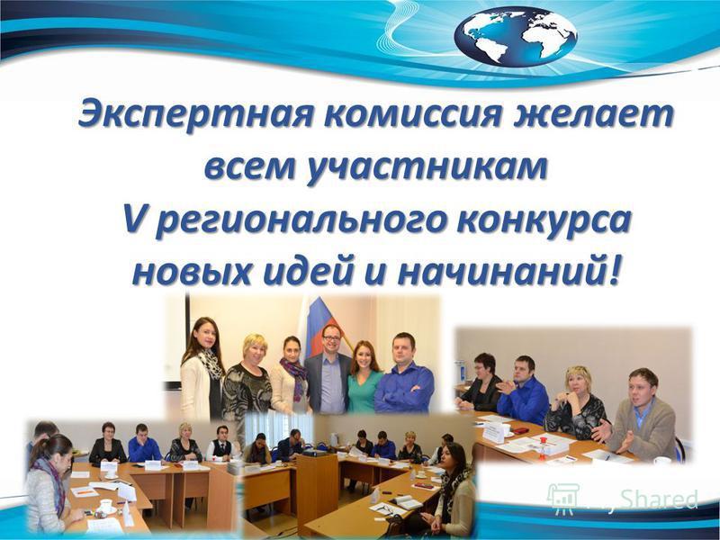 Экспертная комиссия желает всем участникам V регионального конкурса новых идей и начинаний!