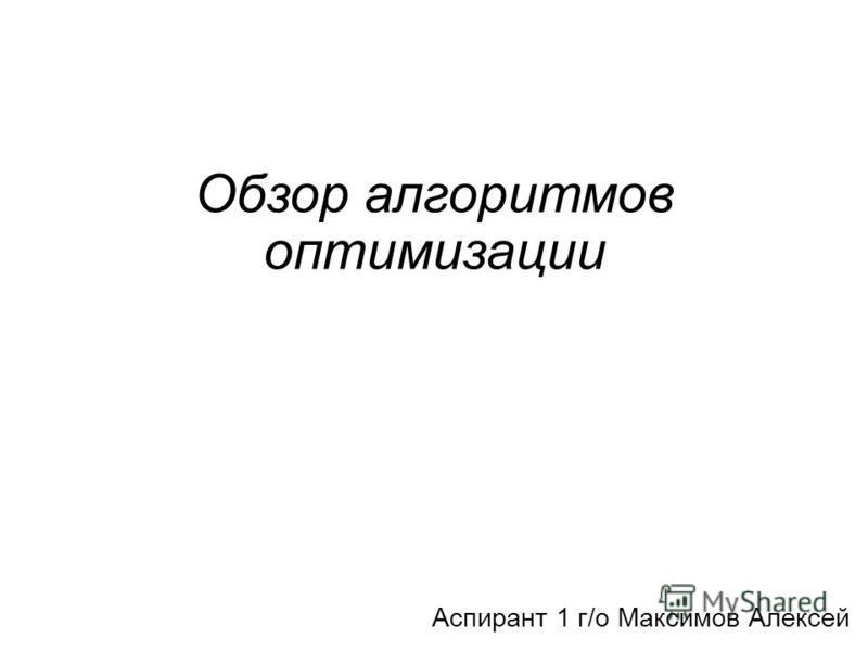 Обзор алгоритмов оптимизации Аспирант 1 г/о Максимов Алексей