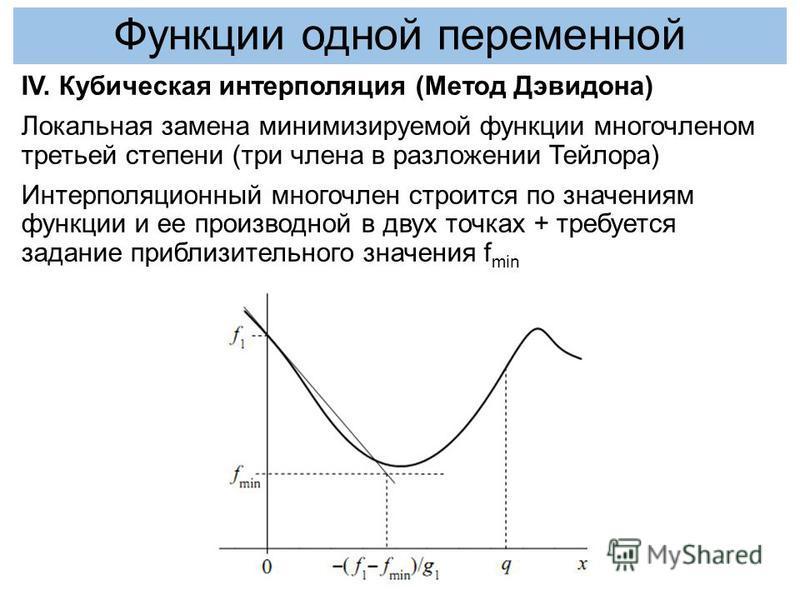 IV. Кубическая интерполяция (Метод Дэвидона) Локальная замена минимизируемой функции многочленом третьей степени (три члена в разложении Тейлора) Интерполяционный многочлен строится по значениям функции и ее производной в двух точках + требуется зада