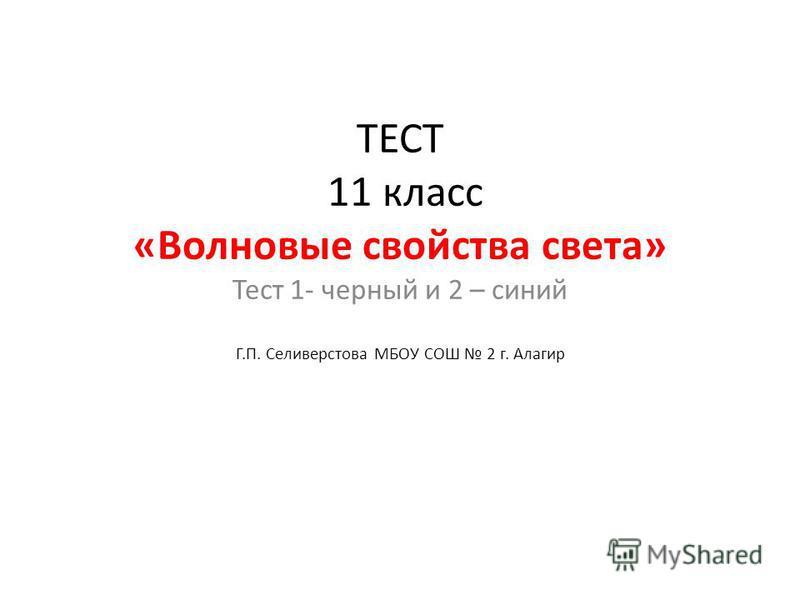 ТЕСТ 11 класс «Волновые свойства света» Тест 1- черный и 2 – синий Г.П. Селиверстова МБОУ СОШ 2 г. Алагир