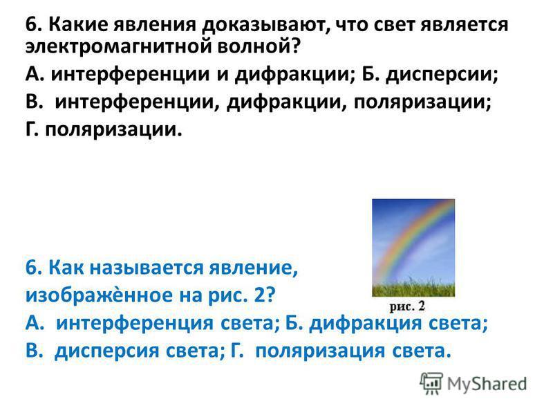 6. Какие явления доказывают, что свет является электромагнитной волной? А. интерференции и дифракции; Б. дисперсии; В. интерференции, дифракции, поляризации; Г. поляризации. 6. Как называется явление, изображѐнное на рис. 2? А. интерференция света; Б