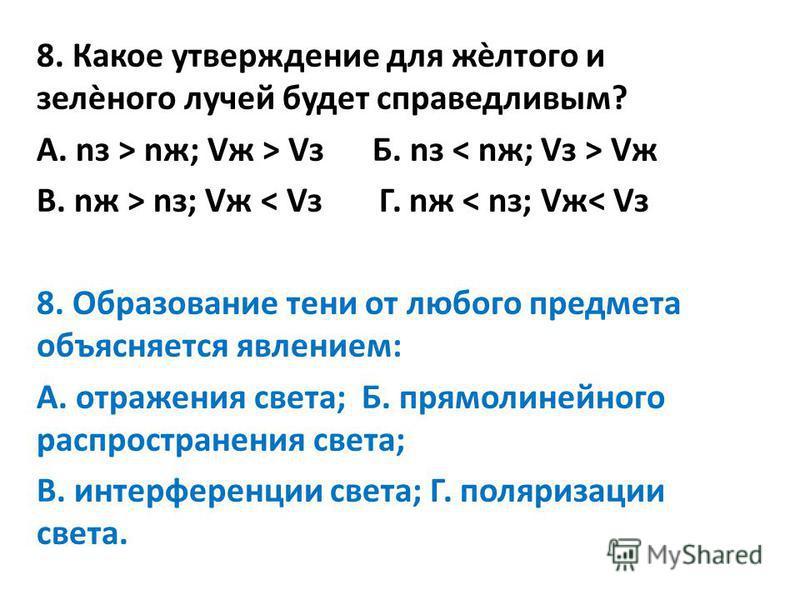 8. Какое утверждение для жѐлтого и зелѐного лучей будет справедливым? А. пз > nж; Vж > Vз Б. пз Vж В. nж > пз; Vж < Vз Г. nж < пз; Vж< Vз 8. Образование тени от любого предмета объясняется явлением: А. отражения света; Б. прямолинейного распространен