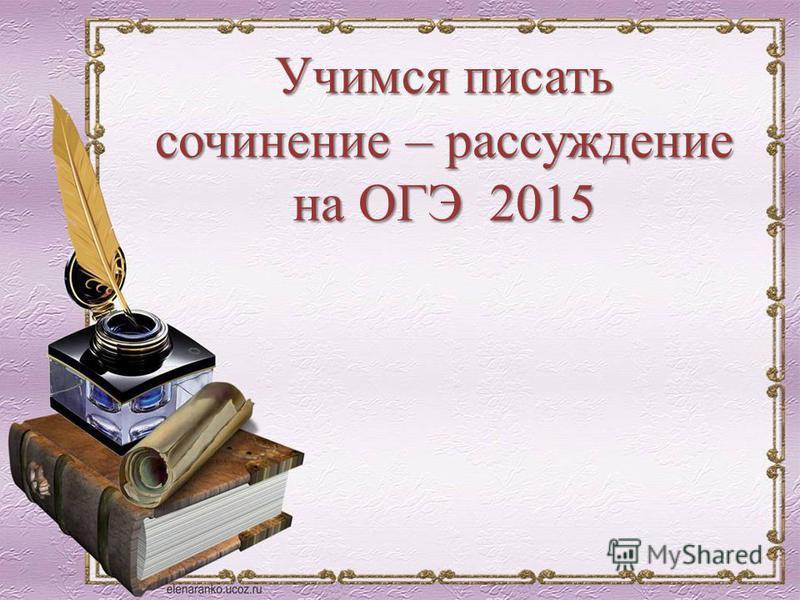 Учимся писать сочинение – рассуждение на ОГЭ 2015