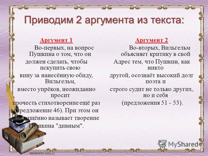 Приводим 2 аргумента из текста: Аргумент 1 Во-первых, на вопрос Пушкина о том, что он должен сделать, чтобы искупить свою вину за нанесённую обиду, Вильгельм, вместо упрёков, неожиданно просит прочесть стихотворение ещё раз (предложение 46). При этом