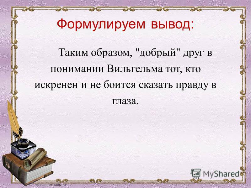 Формулируем вывод: Таким образом, добрый друг в понимании Вильгельма тот, кто искренен и не боится сказать правду в глаза.