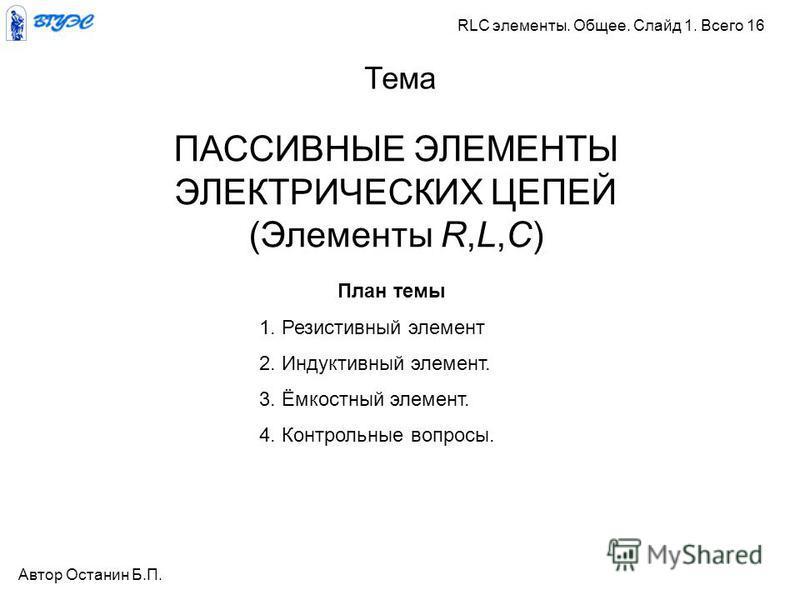 ПАССИВНЫЕ ЭЛЕМЕНТЫ ЭЛЕКТРИЧЕСКИХ ЦЕПЕЙ (Элементы R,L,C) Тема Автор Останин Б.П. RLC элементы. Общее. Слайд 1. Всего 16 План темы 1. Резистивный элемент 2. Индуктивный элемент. 3. Ёмкостный элемент. 4. Контрольные вопросы.