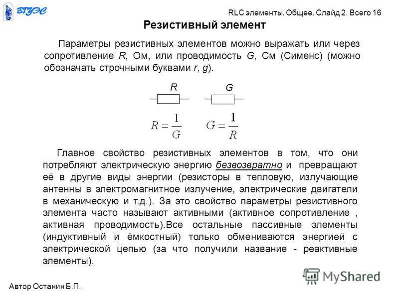 Параметры резистивных элементов можно выражать или через сопротивление R, Ом, или проводимость G, См (Сименс) (можно обозначать строчными буквами r, g). GR Резистивный элемент Главное свойство резистивных элементов в том, что они потребляют электриче
