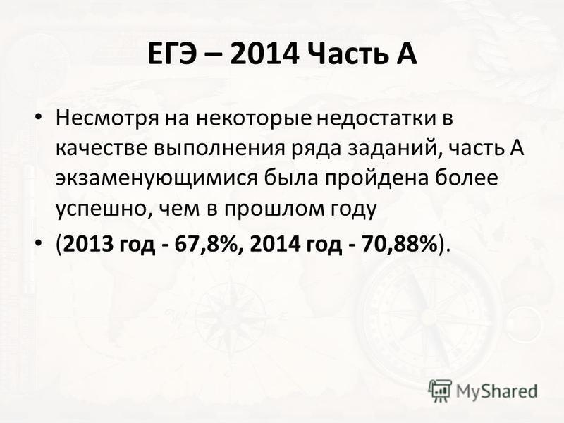 ЕГЭ – 2014 Часть А Несмотря на некоторые недостатки в качестве выполнения ряда заданий, часть А экзаменующимися была пройдена более успешно, чем в прошлом году (2013 год - 67,8%, 2014 год - 70,88%).