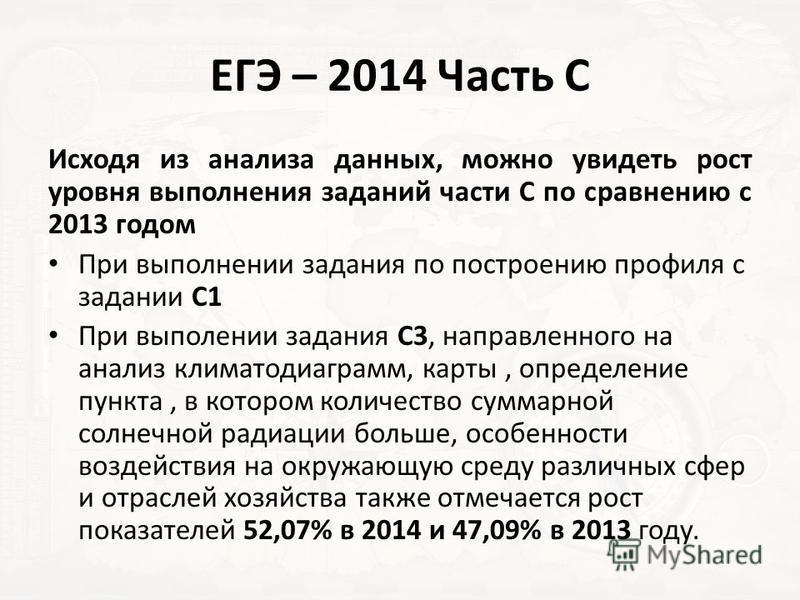 ЕГЭ – 2014 Часть С Исходя из анализа данных, можно увидеть рост уровня выполнения заданий части С по сравнению с 2013 годом При выполнении задания по построению профиля с задании С1 При выполнении задания С3, направленного на анализ климатодиаграмм,