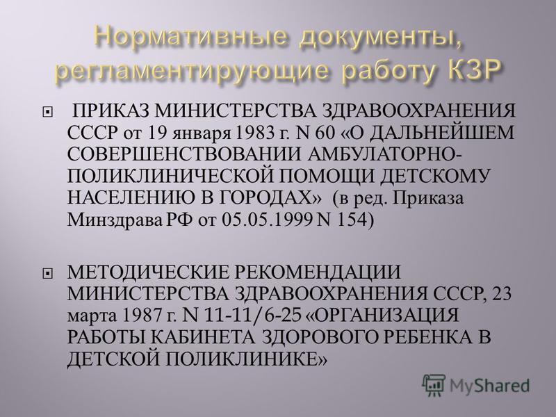 ПРИКАЗ МИНИСТЕРСТВА ЗДРАВООХРАНЕНИЯ СССР от 19 января 1983 г. N 60 « О ДАЛЬНЕЙШЕМ СОВЕРШЕНСТВОВАНИИ АМБУЛАТОРНО - ПОЛИКЛИНИЧЕСКОЙ ПОМОЩИ ДЕТСКОМУ НАСЕЛЕНИЮ В ГОРОДАХ » ( в ред. Приказа Минздрава РФ от 05.05.1999 N 154) МЕТОДИЧЕСКИЕ РЕКОМЕНДАЦИИ МИНИС