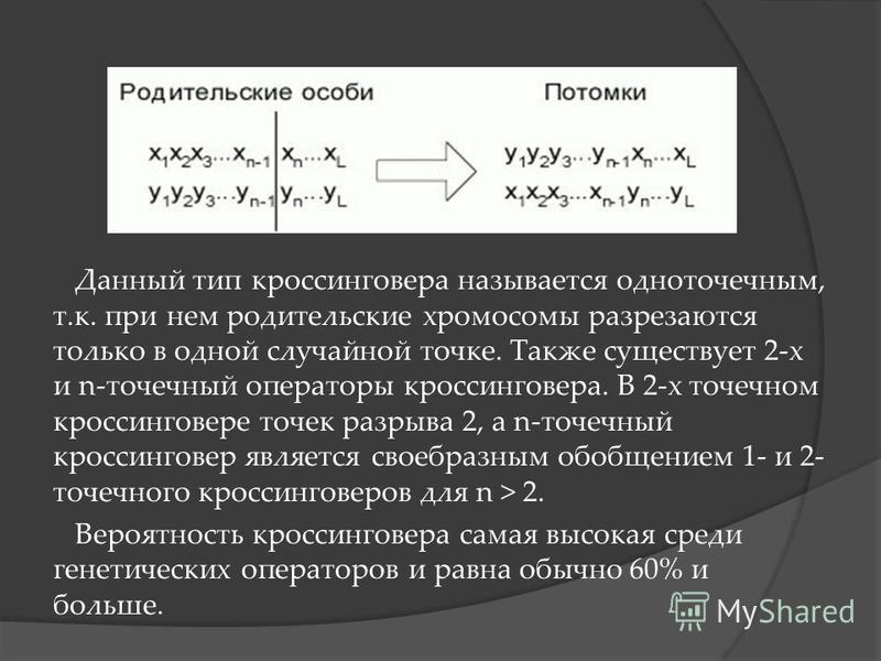 Данный тип кроссинговера называется одноточечным, т.к. при нем родительские хромосомы разрезаются только в одной случайной точке. Также существует 2-х и n-точечный операторы кроссинговера. В 2-х точечном кроссинговере точек разрыва 2, а n-точечный кр