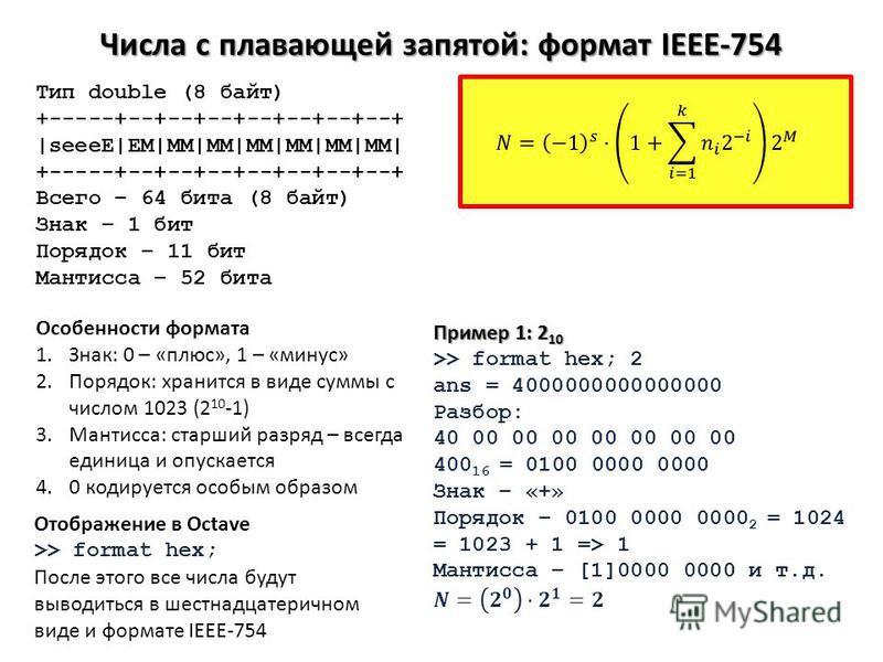 Числа с плавающей запятой: формат IEEE-754 Тип double (8 байт) +-----+--+--+--+--+--+--+--+ |seeeE|EM|MM|MM|MM|MM|MM|MM| +-----+--+--+--+--+--+--+--+ Всего – 64 бита (8 байт) Знак – 1 бит Порядок – 11 бит Мантисса – 52 бита Особенности формата 1.Знак