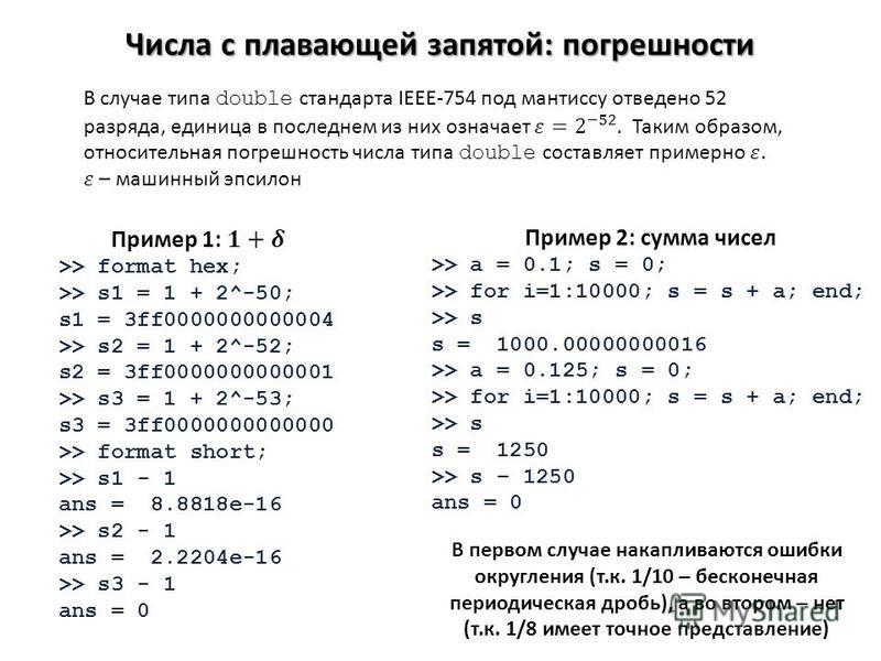 Числа с плавающей запятой: погрешности Пример 2: сумма чисел >> a = 0.1; s = 0; >> for i=1:10000; s = s + a; end; >> s s = 1000.00000000016 >> a = 0.125; s = 0; >> for i=1:10000; s = s + a; end; >> s s = 1250 >> s – 1250 ans = 0 В первом случае накап