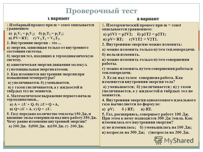 1 вариант 2 вариант 1. Изобарный процесс при m = const описывается уравнением а) p 1 V 1 = p 2 V 2 ; б) p 1 T 2 = p 2 T 1 ; в) PV= RT; г) V 1/ T 1 = V 2/ T 2. 2. Внутренняя энергия – это... а) энергия, зависящая только от внутреннего состояния систем