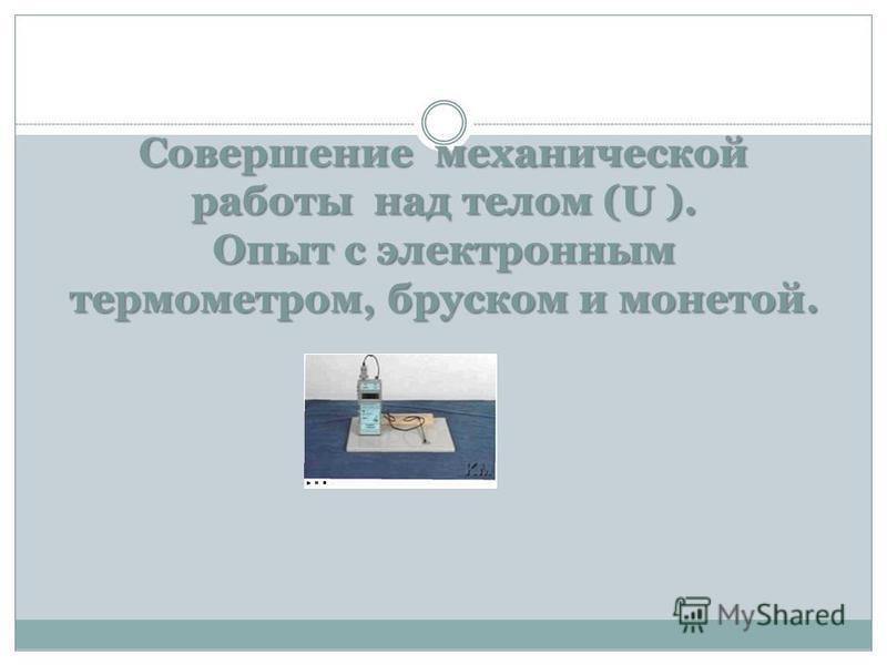 Совершение механической работы над телом (U ). Опыт с электронным термометром, бруском и монетой.