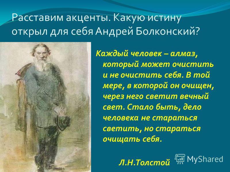 Расставим акценты. Какую истину открыл для себя Андрей Болконский ? Каждый человек – алмаз, который может очистить и не очистить себя. В той мере, в которой он очищен, через него светит вечный свет. Стало быть, дело человека не стараться светить, но