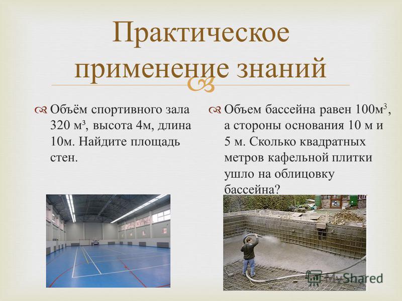 Практическое применение знаний Объём спортивного зала 320 м ³, высота 4 м, длина 10 м. Найдите площадь стен. Объем бассейна равен 100 м 3, а стороны основания 10 м и 5 м. Сколько квадратных метров кафельной плитки ушло на облицовку бассейна ?
