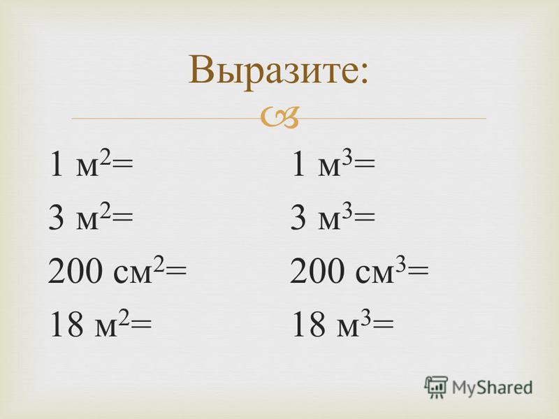 Выразите : 1 м 2 = 3 м 2 = 200 см 2 = 18 м 2 = 1 м 3 = 3 м 3 = 200 см 3 = 18 м 3 =