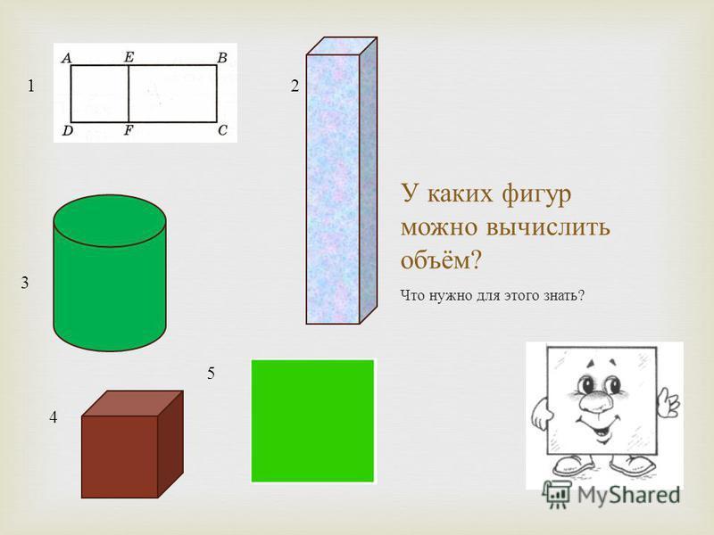 У каких фигур можно вычислить объём ? Что нужно для этого знать ? 12 3 4 5