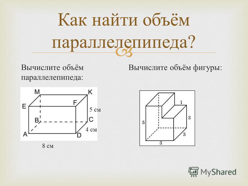 Как найти объём параллелепипеда ? Вычислите объём параллелепипеда : Вычислите объём фигуры : 5 см 8 см 4 см