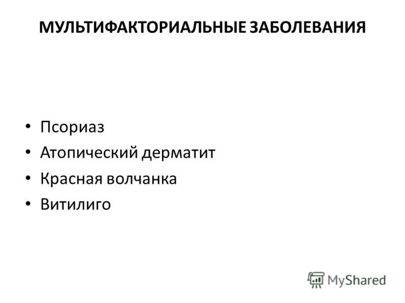 МУЛЬТИФАКТОРИАЛЬНЫЕ ЗАБОЛЕВАНИЯ Псориаз Атопический дерматит Красная волчанка Витилиго