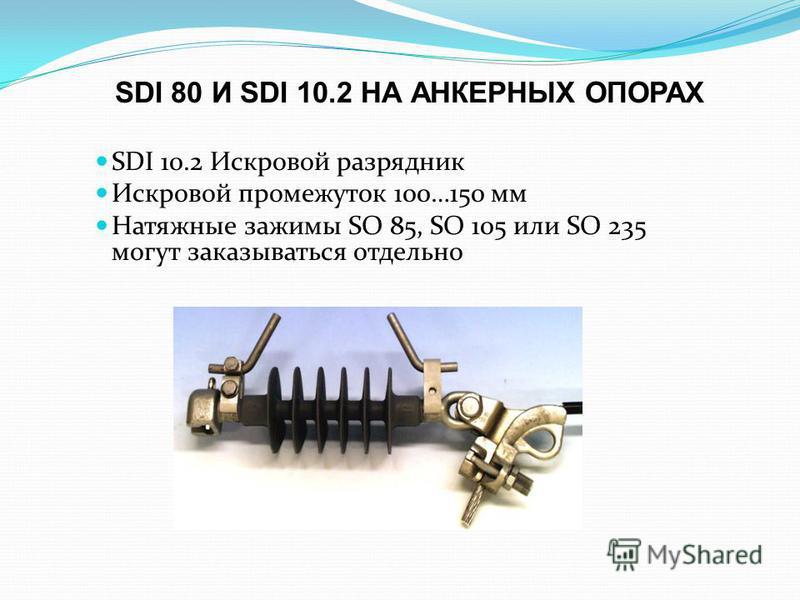 SDI 80 И SDI 10.2 НА АНКЕРНЫХ ОПОРАХ SDI 10.2 Искровой разрядник Искровой промежуток 100…150 мм Натяжные зажимы SO 85, SO 105 или SO 235 могут заказываться отдельно