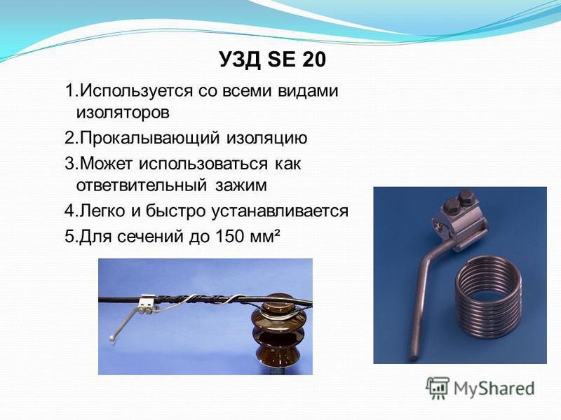 УЗД SE 20 1. Используется со всеми видами изоляторов 2. Прокалывающий изоляцию 3. Может использоваться как ответвительный зажим 4. Легко и быстро устанавливается 5. Для сечений до 150 мм²