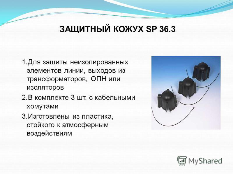ЗАЩИТНЫЙ КОЖУХ SP 36.3 1. Для защиты неизолированных элементов линии, выходов из трансформаторов, ОПН или изоляторов 2. В комплекте 3 шт. с кабельными хомутами 3. Изготовлены из пластика, стойкого к атмосферным воздействиям