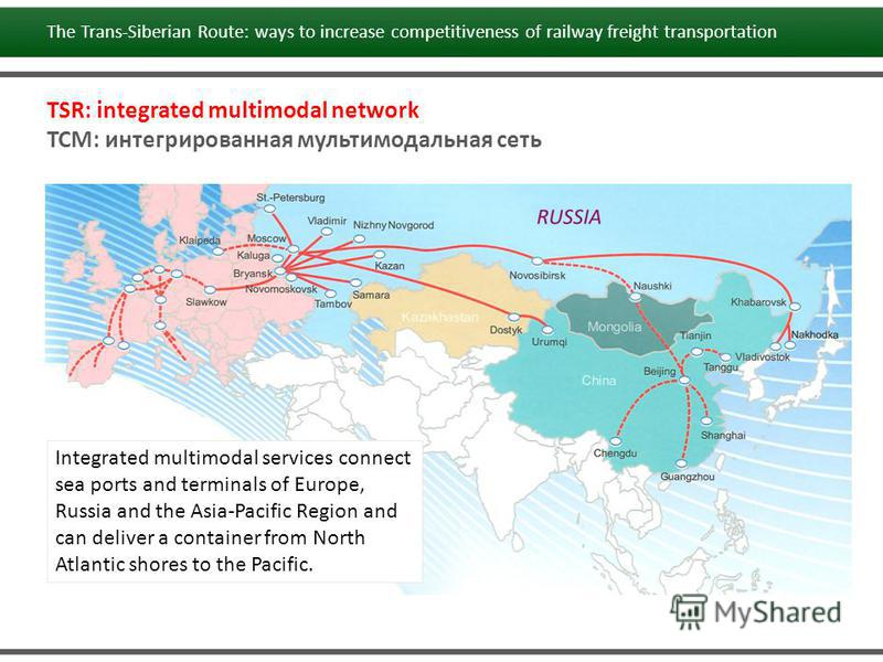 TSR: integrated multimodal network ТСМ: интегрированная мультимодальная сеть Integrated multimodal services connect sea ports and terminals of Europe, Russia and the Asia-Pacific Region and can deliver a container from North Atlantic shores to the Pa