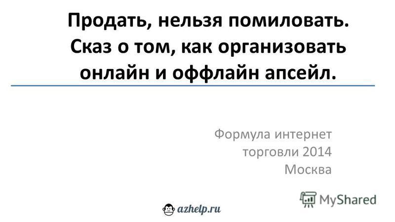 Продать, нельзя помиловать. Сказ о том, как организовать онлайн и оффлайн апсейл. Формула интернет торговли 2014 Москва