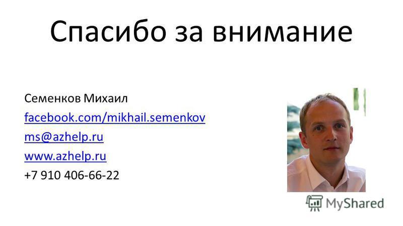 Спасибо за внимание Семенков Михаил facebook.com/mikhail.semenkov ms@azhelp.ru www.azhelp.ru +7 910 406-66-22