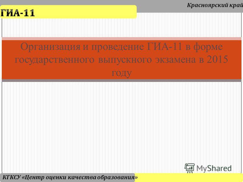 Организация и проведение ГИА-11 в форме государственного выпускного экзамена в 2015 году Красноярский край КГКСУ « Центр оценки качества образования »