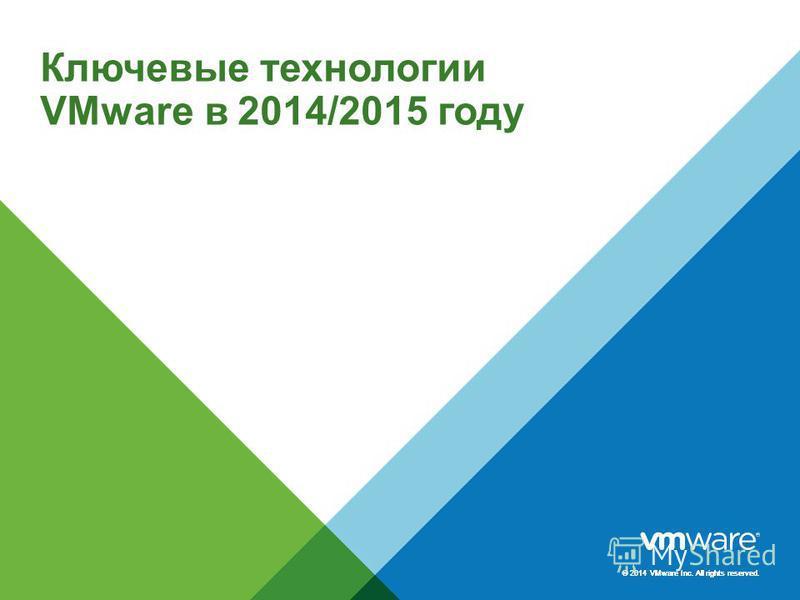 © 2014 VMware Inc. All rights reserved. Ключевые технологии VMware в 2014/2015 году