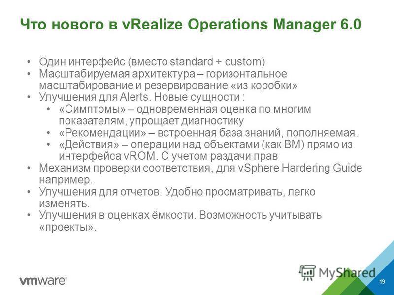 Что нового в vRealize Operations Manager 6.0 19 Один интерфейс (вместо standard + custom) Масштабируемая архитектура – горизонтальное масштабирование и резервирование «из коробки» Улучшения для Alerts. Новые сущности : «Симптомы» – одновременная оцен