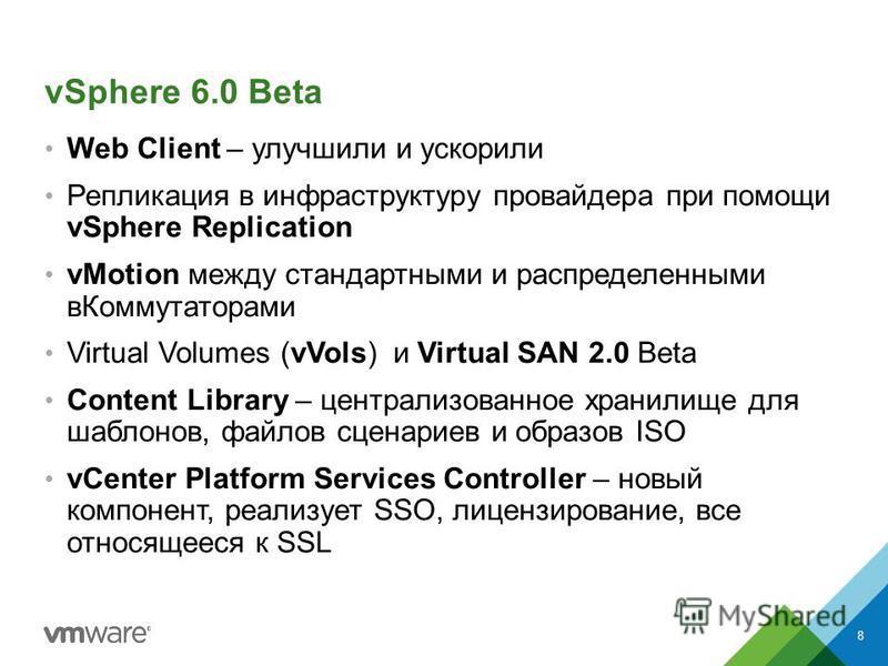 vSphere 6.0 Beta Web Client – улучшили и ускорили Репликация в инфраструктуру провайдера при помощи vSphere Replication vMotion между стандартными и распределенными в Коммутаторами Virtual Volumes (vVols) и Virtual SAN 2.0 Beta Content Library – цент