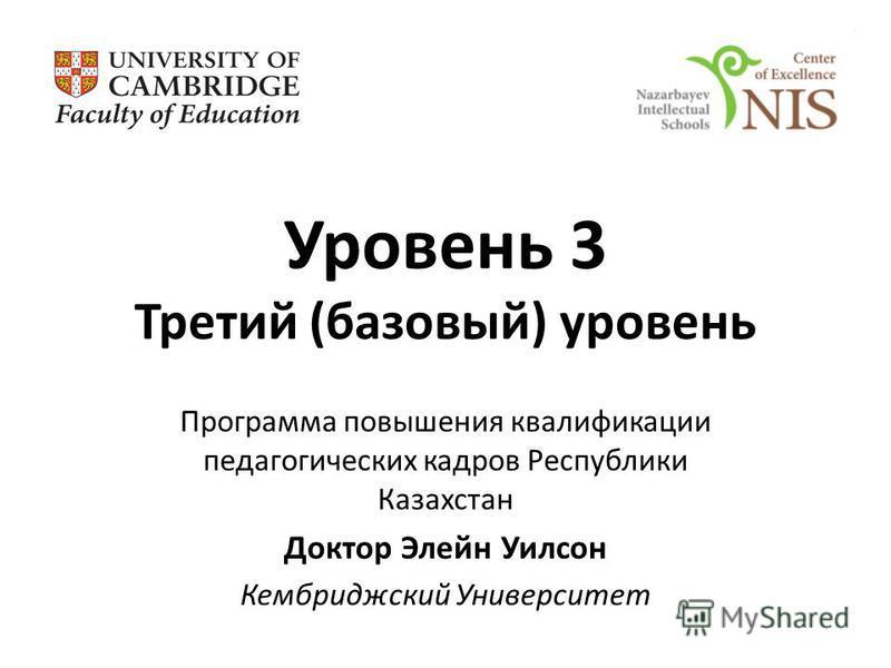 Уровень 3 Третий (базовый) уровень Программа повышения квалификации педагогических кадров Республики Казахстан Доктор Элейн Уилсон Кембриджский Университет