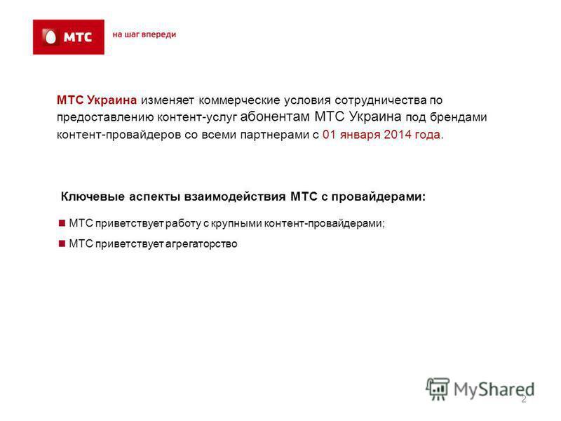2 МТС приветствует работу с крупными контент-провайдерами; МТС приветствует агрегаторство МТС Украина изменяет коммерческие условия сотрудничества по предоставлению контент-услуг абонентам МТС Украина под брендами контент-провайдеров со всеми партнер