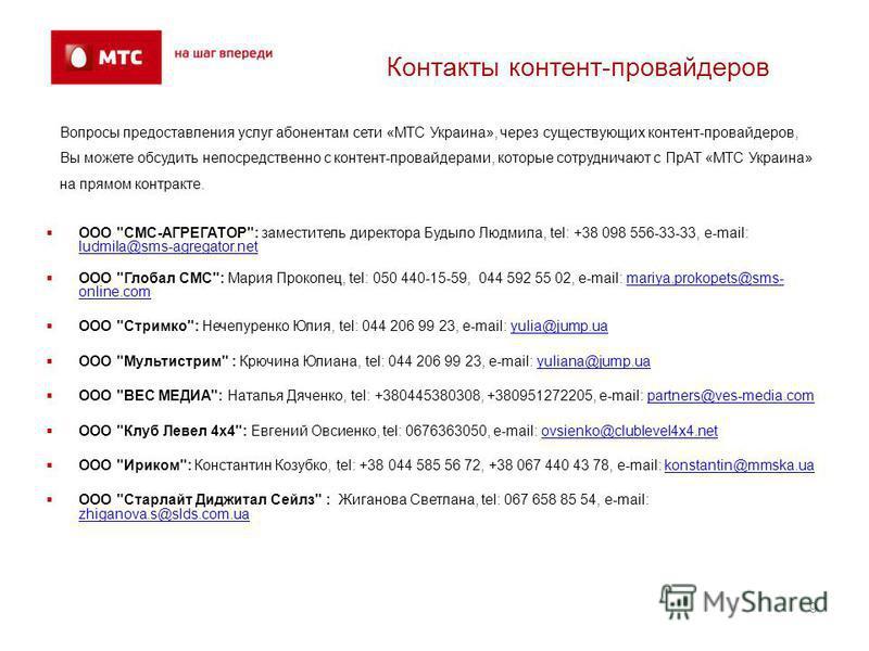 Контакты контент-провайдеров Вопросы предоставления услуг абонентам сети «МТС Украина», через существующих контент-провайдеров, Вы можете обсудить непосредственно с контент-провайдерами, которые сотрудничают с ПрАТ «МТС Украина» на прямом контракте.